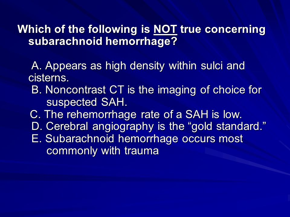 Which of the following is NOT true concerning subarachnoid hemorrhage? A. Appears as high density within sulci and cisterns. B. Noncontrast CT is the