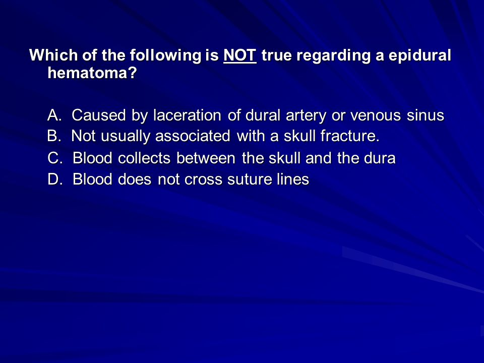 Which of the following is NOT true regarding a epidural hematoma? A. Caused by laceration of dural artery or venous sinus C. Blood collects between th