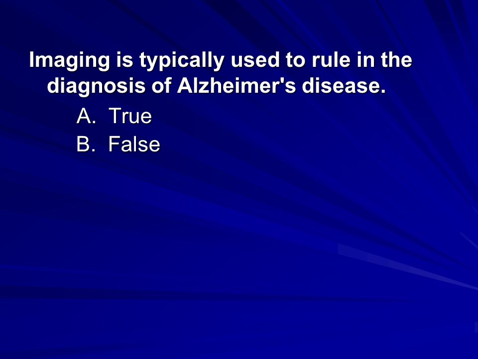 Imaging is typically used to rule in the diagnosis of Alzheimer's disease. A. True B. False B. False