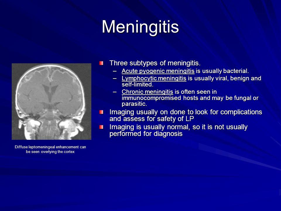 Meningitis Three subtypes of meningitis. –Acute pyogenic meningitis is usually bacterial. –Lymphocytic meningitis is usually viral, benign and self-li