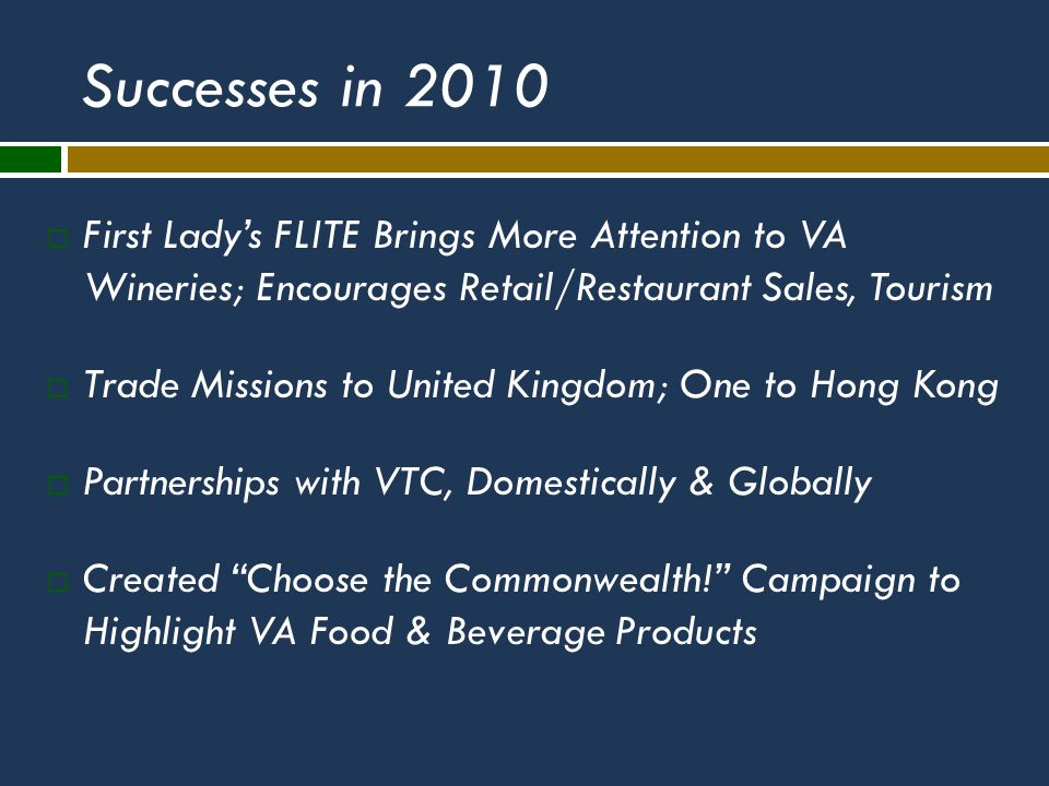 Successes in 2010  First Lady's FLITE Brings More Attention to VA Wineries; Encourages Retail/Restaurant Sales, Tourism  Trade Missions to United Kingdom; One to Hong Kong  Partnerships with VTC, Domestically & Globally  Created Choose the Commonwealth! Campaign to Highlight VA Food & Beverage Products