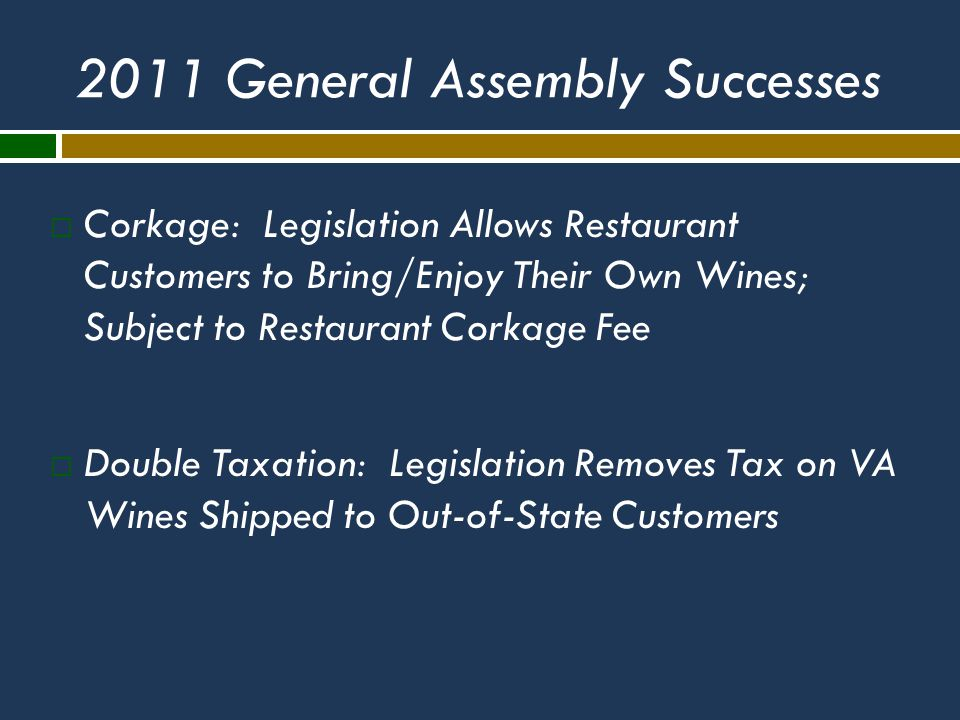 2011 General Assembly Successes  Corkage: Legislation Allows Restaurant Customers to Bring/Enjoy Their Own Wines; Subject to Restaurant Corkage Fee  Double Taxation: Legislation Removes Tax on VA Wines Shipped to Out-of-State Customers