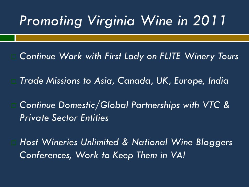 Promoting Virginia Wine in 2011  Continue Work with First Lady on FLITE Winery Tours  Trade Missions to Asia, Canada, UK, Europe, India  Continue Domestic/Global Partnerships with VTC & Private Sector Entities  Host Wineries Unlimited & National Wine Bloggers Conferences, Work to Keep Them in VA!