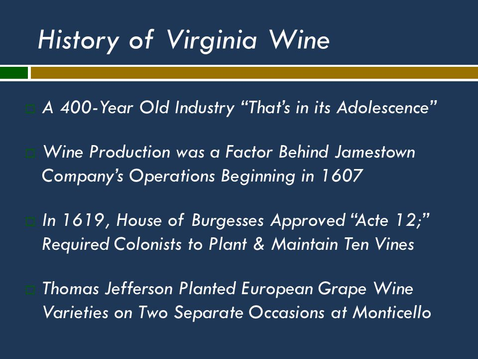 History of Virginia Wine  A 400-Year Old Industry That's in its Adolescence  Wine Production was a Factor Behind Jamestown Company's Operations Beginning in 1607  In 1619, House of Burgesses Approved Acte 12; Required Colonists to Plant & Maintain Ten Vines  Thomas Jefferson Planted European Grape Wine Varieties on Two Separate Occasions at Monticello