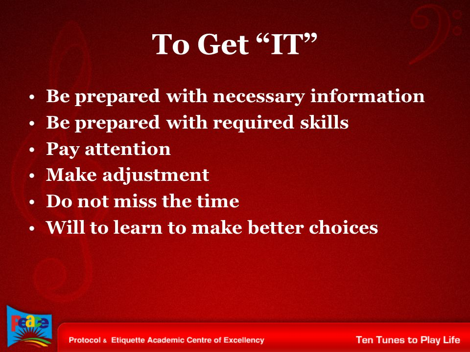 """To Get """"IT"""" Be prepared with necessary information Be prepared with required skills Pay attention Make adjustment Do not miss the time Will to learn t"""