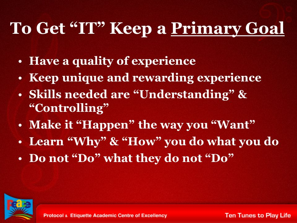 """To Get """"IT"""" Keep a Primary Goal Have a quality of experience Keep unique and rewarding experience Skills needed are """"Understanding"""" & """"Controlling"""" Ma"""
