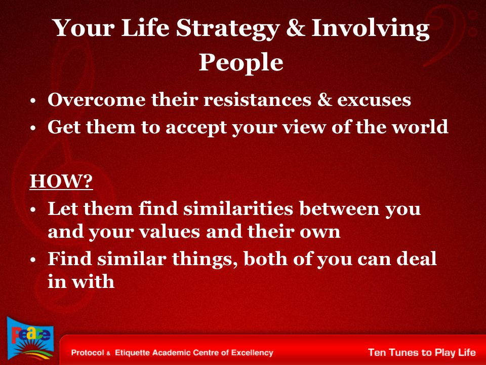 Your Life Strategy & Involving People Overcome their resistances & excuses Get them to accept your view of the world HOW? Let them find similarities b