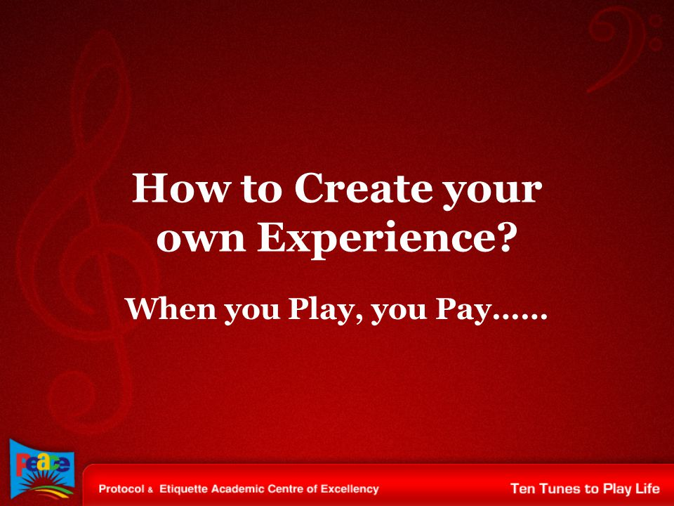 How to Create your own Experience? When you Play, you Pay……