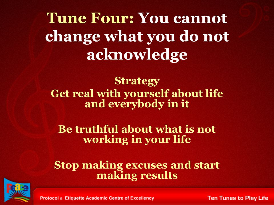 Tune Four: You cannot change what you do not acknowledge Strategy Get real with yourself about life and everybody in it Be truthful about what is not working in your life Stop making excuses and start making results