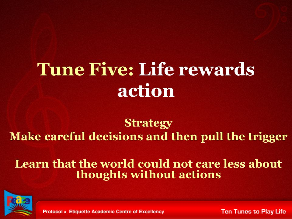 Tune Five: Life rewards action Strategy Make careful decisions and then pull the trigger Learn that the world could not care less about thoughts without actions