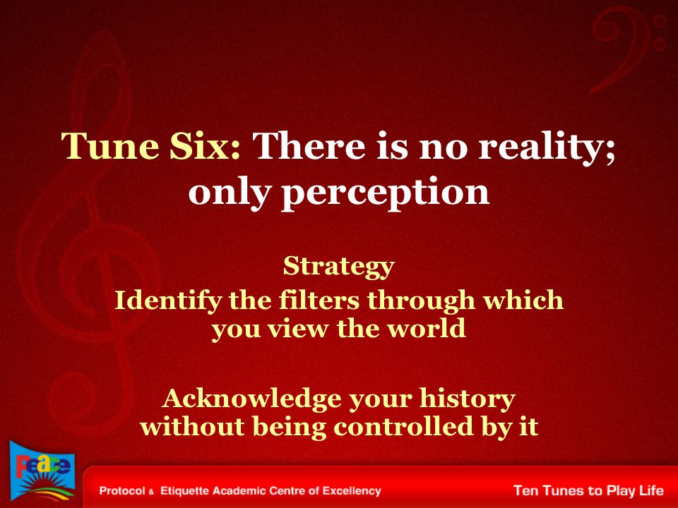 Tune Six: There is no reality; only perception Strategy Identify the filters through which you view the world Acknowledge your history without being controlled by it