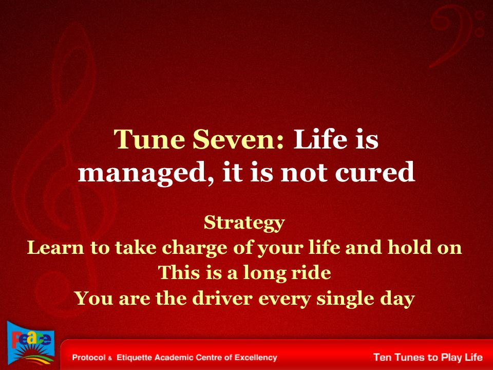Tune Seven: Life is managed, it is not cured Strategy Learn to take charge of your life and hold on This is a long ride You are the driver every single day