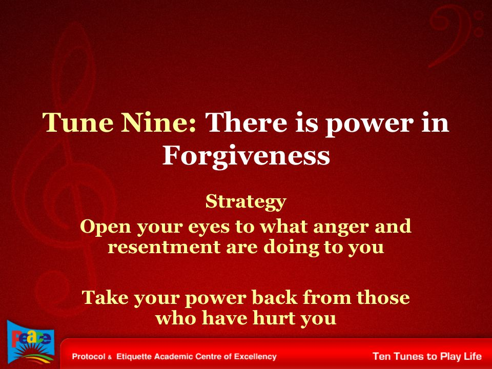 Tune Nine: There is power in Forgiveness Strategy Open your eyes to what anger and resentment are doing to you Take your power back from those who hav
