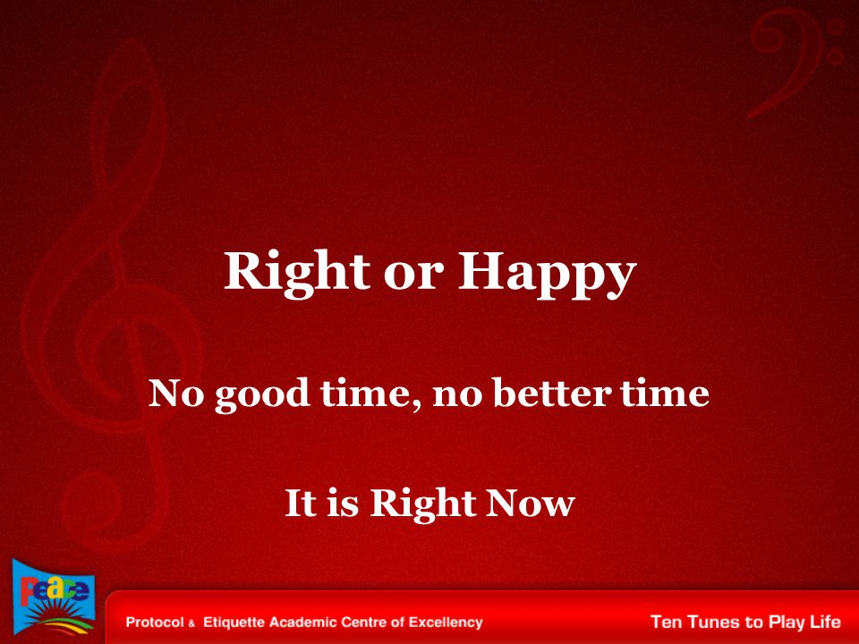 Right or Happy No good time, no better time It is Right Now