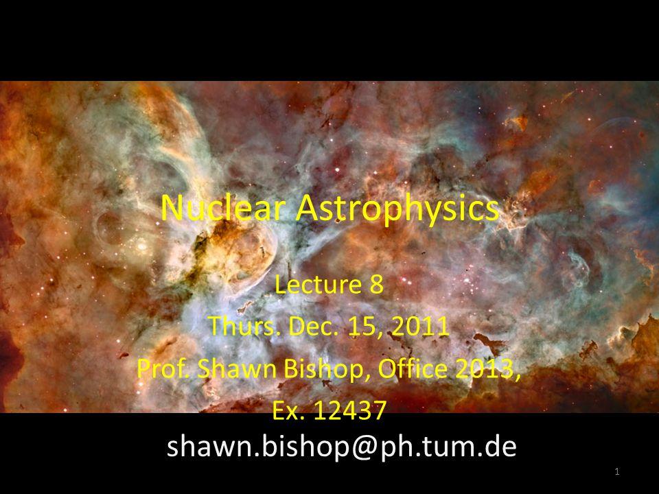 Nuclear Astrophysics Lecture 8 Thurs. Dec. 15, 2011 Prof. Shawn Bishop, Office 2013, Ex. 12437 shawn.bishop@ph.tum.de 1