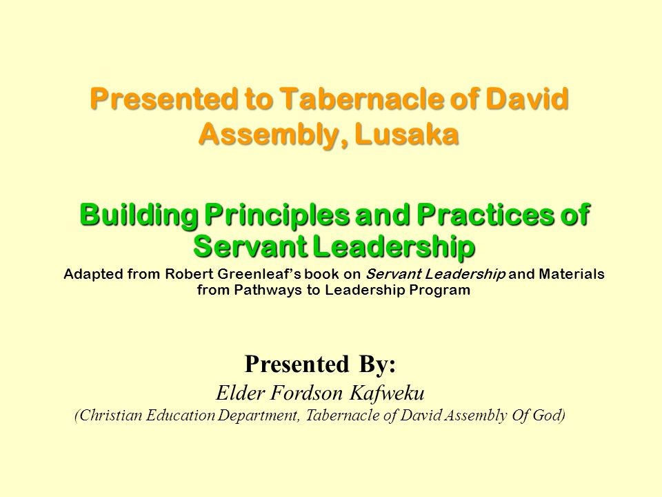 Presented to Tabernacle of David Assembly, Lusaka Building Principles and Practices of Servant Leadership Adapted from Robert Greenleaf's book on Serv