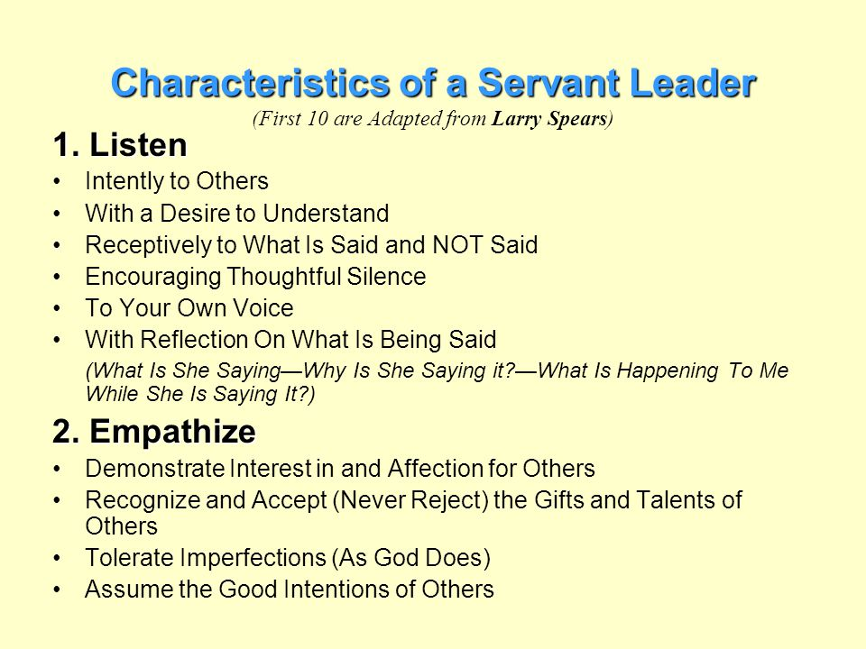 Characteristics of a Servant Leader Characteristics of a Servant Leader (First 10 are Adapted from Larry Spears) 1. Listen Intently to Others With a D