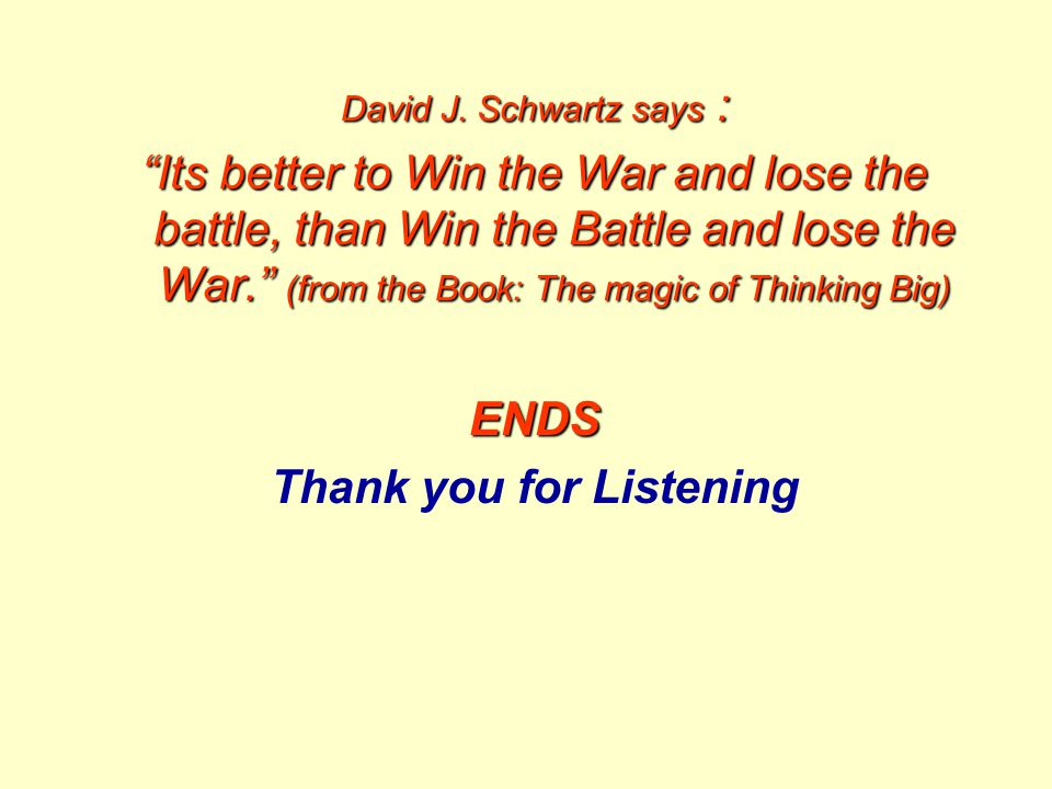 "David J. Schwartz says : ""Its better to Win the War and lose the battle, than Win the Battle and lose the War."" (from the Book: The magic of Thinking"