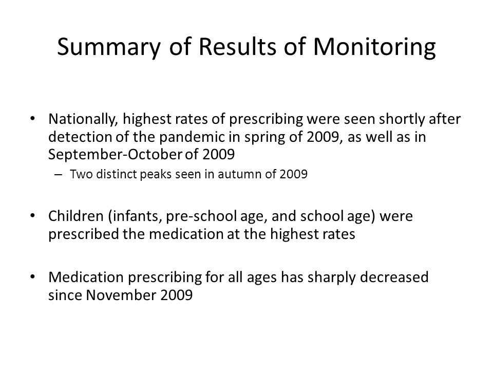 Summary of Results of Monitoring Nationally, highest rates of prescribing were seen shortly after detection of the pandemic in spring of 2009, as well as in September-October of 2009 – Two distinct peaks seen in autumn of 2009 Children (infants, pre-school age, and school age) were prescribed the medication at the highest rates Medication prescribing for all ages has sharply decreased since November 2009
