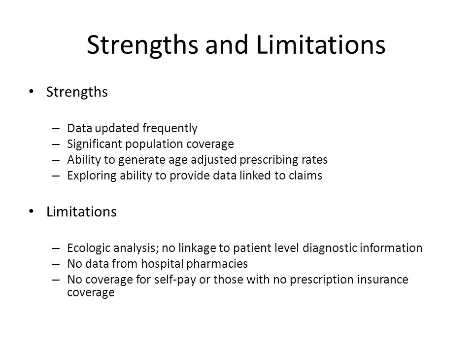 Strengths and Limitations Strengths – Data updated frequently – Significant population coverage – Ability to generate age adjusted prescribing rates – Exploring ability to provide data linked to claims Limitations – Ecologic analysis; no linkage to patient level diagnostic information – No data from hospital pharmacies – No coverage for self-pay or those with no prescription insurance coverage