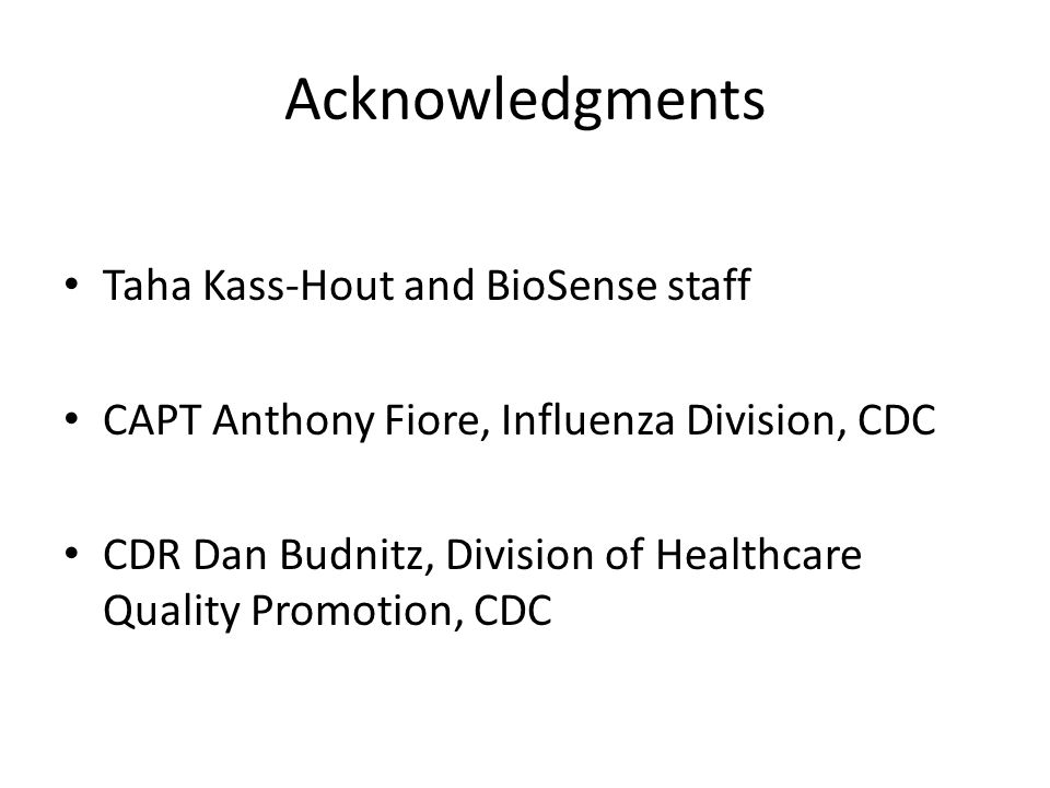 Acknowledgments Taha Kass-Hout and BioSense staff CAPT Anthony Fiore, Influenza Division, CDC CDR Dan Budnitz, Division of Healthcare Quality Promotion, CDC