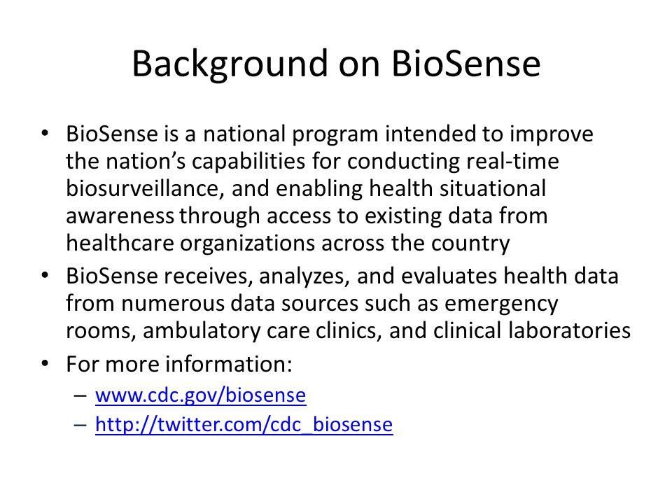 Background on BioSense BioSense is a national program intended to improve the nation's capabilities for conducting real-time biosurveillance, and enabling health situational awareness through access to existing data from healthcare organizations across the country BioSense receives, analyzes, and evaluates health data from numerous data sources such as emergency rooms, ambulatory care clinics, and clinical laboratories For more information: – www.cdc.gov/biosense www.cdc.gov/biosense – http://twitter.com/cdc_biosense http://twitter.com/cdc_biosense