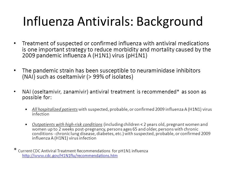 Influenza Antivirals: Background Treatment of suspected or confirmed influenza with antiviral medications is one important strategy to reduce morbidity and mortality caused by the 2009 pandemic influenza A (H1N1) virus (pH1N1) The pandemic strain has been susceptible to neuraminidase inhibitors (NAI) such as oseltamivir (> 99% of isolates) NAI (oseltamivir, zanamivir) antiviral treatment is recommended* as soon as possible for: All hospitalized patients with suspected, probable, or confirmed 2009 influenza A (H1N1) virus infection Outpatients with high-risk conditions (including children < 2 years old, pregnant women and women up to 2 weeks post-pregnancy, persons ages 65 and older, persons with chronic conditions - chronic lung disease, diabetes, etc.) with suspected, probable, or confirmed 2009 influenza A (H1N1) virus infection * Current CDC Antiviral Treatment Recommendations for pH1N1 influenza http://www.cdc.gov/H1N1flu/recommendations.htm http://www.cdc.gov/H1N1flu/recommendations.htm