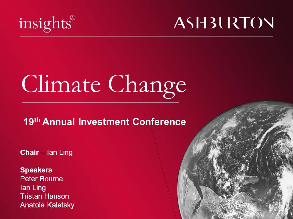 Climate change Climate Change Chair – Ian Ling Speakers Peter Bourne Ian Ling Tristan Hanson Anatole Kaletsky 19 th Annual Investment Conference