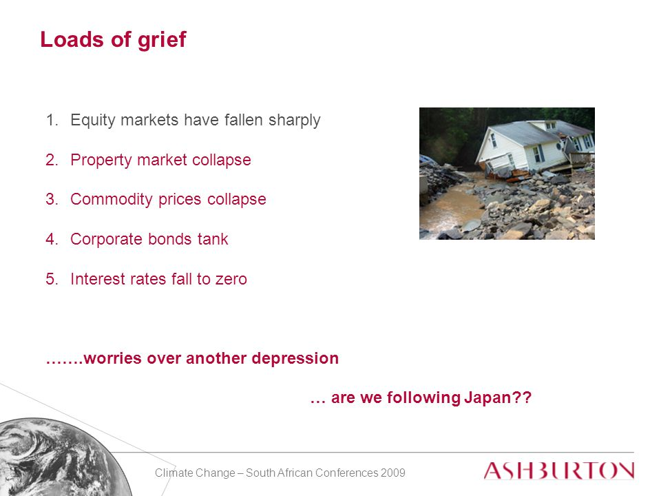 Climate Change – South African Conferences 2009 Loads of grief 1.Equity markets have fallen sharply 2.Property market collapse 3.Commodity prices collapse 4.Corporate bonds tank 5.Interest rates fall to zero …….worries over another depression … are we following Japan