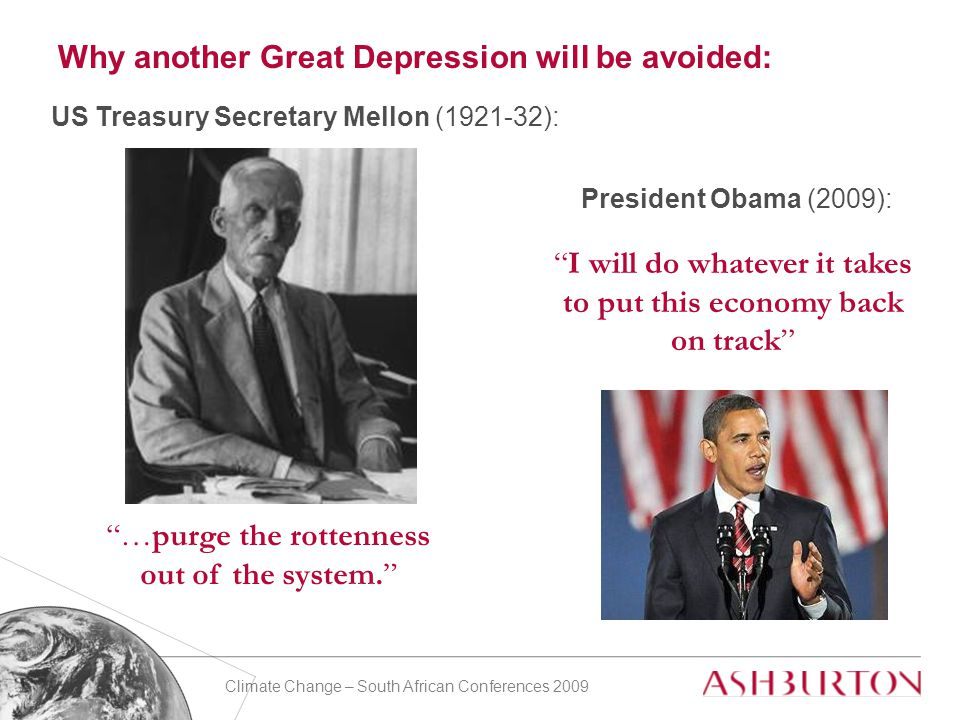 Climate Change – South African Conferences 2009 US Treasury Secretary Mellon (1921-32): Why another Great Depression will be avoided: …purge the rottenness out of the system. I will do whatever it takes to put this economy back on track President Obama (2009):