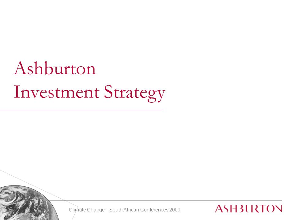 Climate Change – South African Conferences 2009 7 Ashburton Investment Strategy