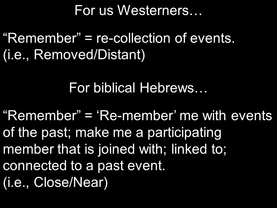 "For us Westerners… ""Remember"" = re-collection of events. (i.e., Removed/Distant) For biblical Hebrews… ""Remember"" = 'Re-member' me with events of the"