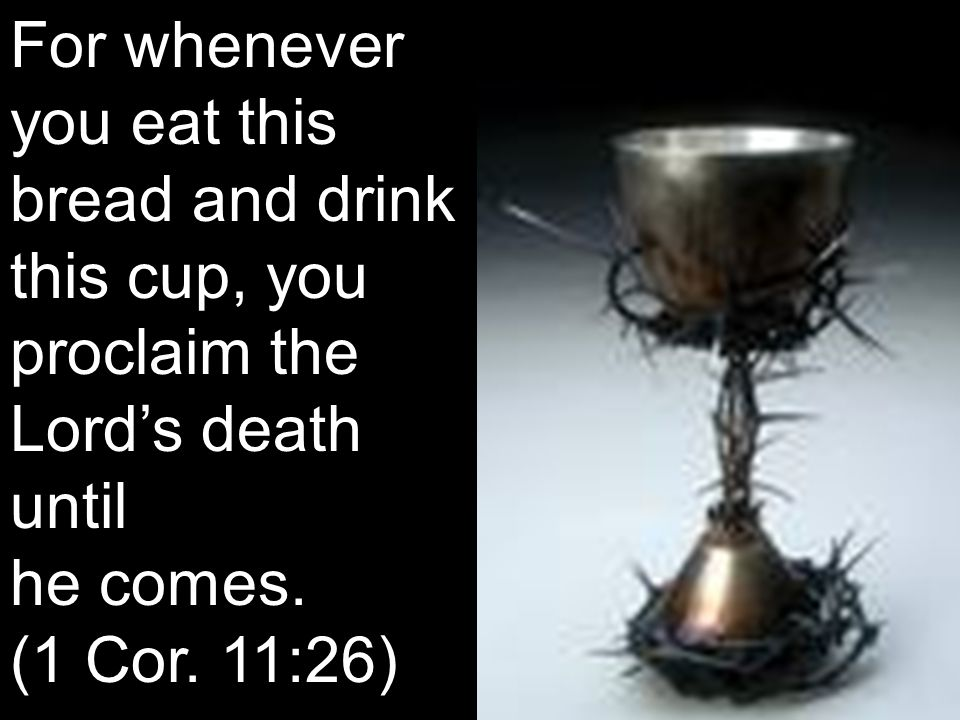 For whenever you eat this bread and drink this cup, you proclaim the Lord's death until he comes. (1 Cor. 11:26)