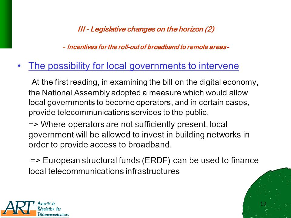 19 III - Legislative changes on the horizon (2) - Incentives for the roll-out of broadband to remote areas - The possibility for local governments to intervene At the first reading, in examining the bill on the digital economy, the National Assembly adopted a measure which would allow local governments to become operators, and in certain cases, provide telecommunications services to the public.