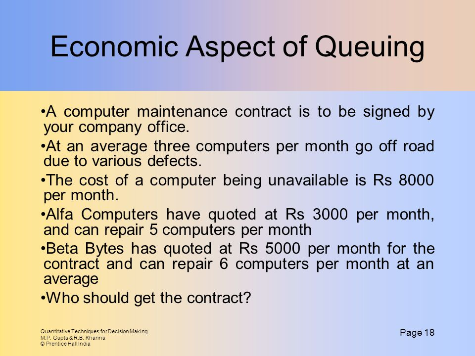Quantitative Techniques for Decision Making M.P. Gupta & R.B. Khanna © Prentice Hall India Page 18 Economic Aspect of Queuing A computer maintenance c