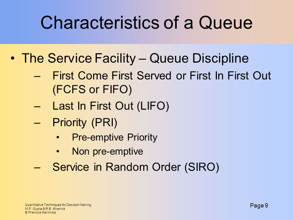 Quantitative Techniques for Decision Making M.P. Gupta & R.B. Khanna © Prentice Hall India Page 9 Characteristics of a Queue The Service Facility – Qu