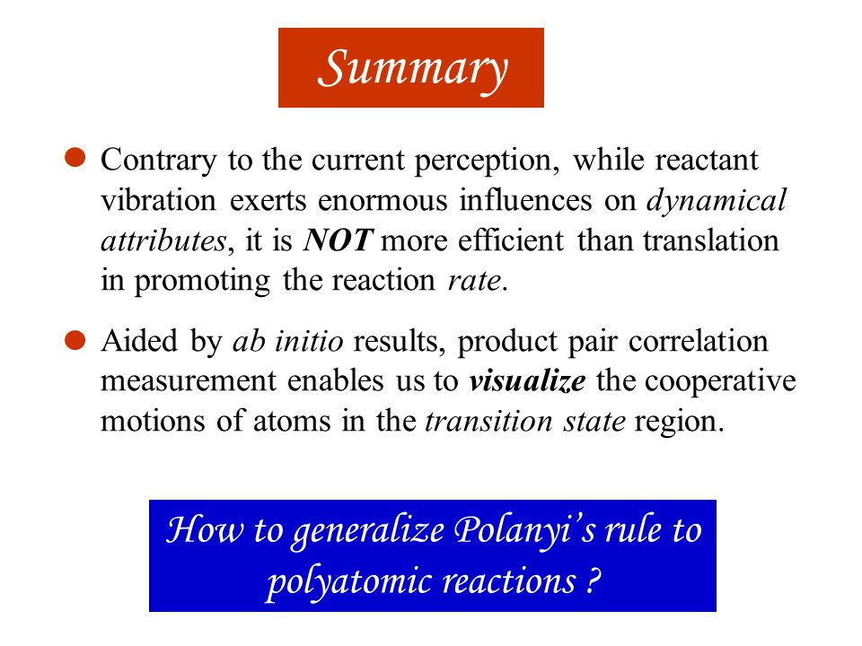 Summary Contrary to the current perception, while reactant vibration exerts enormous influences on dynamical attributes, it is NOT more efficient than translation in promoting the reaction rate.