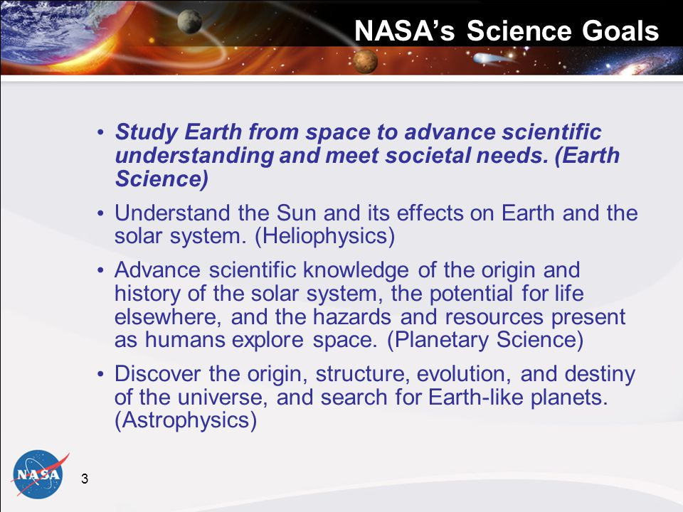 3 NASA's Science Goals Study Earth from space to advance scientific understanding and meet societal needs.