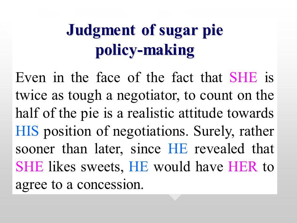 Judgment of sugar pie policy-making Even in the face of the fact that SHE is twice as tough a negotiator, to count on the half of the pie is a realistic attitude towards HIS position of negotiations.