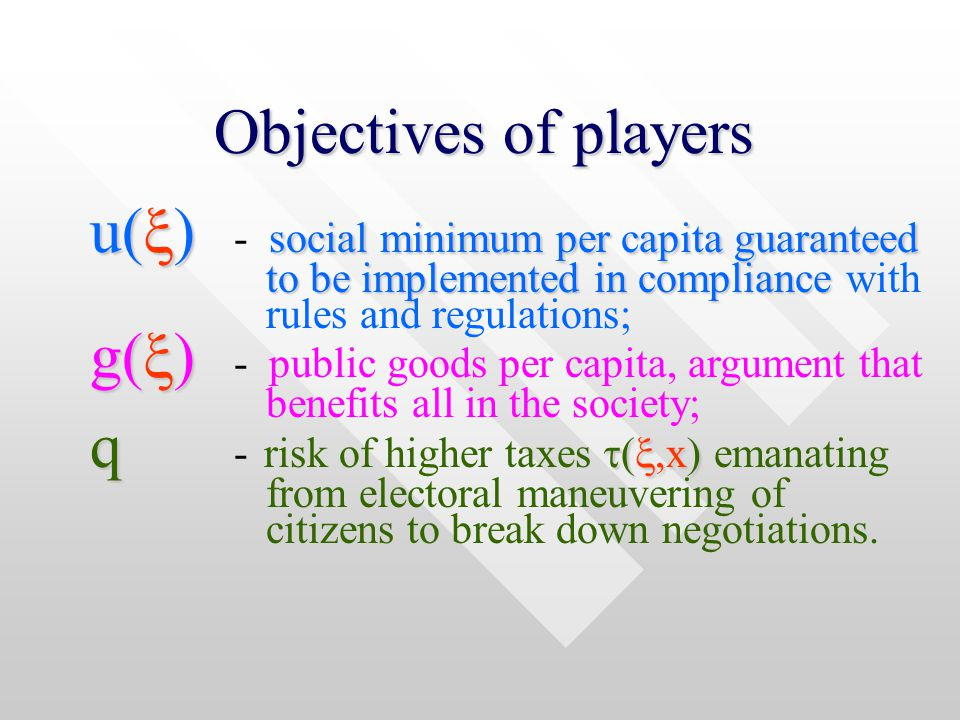 Objectives of players u(  social minimum per capita guaranteed u(  - social minimum per capita guaranteed to be implemented in compliance to be implemented in compliance with rules and regulations; g(  g(  - public goods per capita, argument that benefits all in the society; q  ( ,x  q - risk of higher taxes  ( ,x  emanating from electoral maneuvering of citizens to break down negotiations.