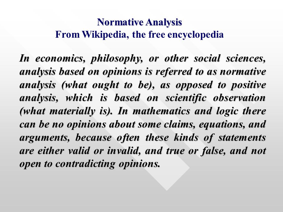 Normative Analysis From Wikipedia, the free encyclopedia In economics, philosophy, or other social sciences, analysis based on opinions is referred to as normative analysis (what ought to be), as opposed to positive analysis, which is based on scientific observation (what materially is).