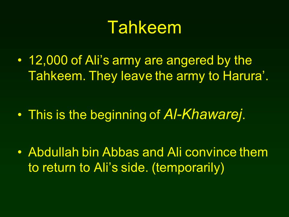 Tahkeem 12,000 of Ali's army are angered by the Tahkeem. They leave the army to Harura'. This is the beginning of Al-Khawarej. Abdullah bin Abbas and