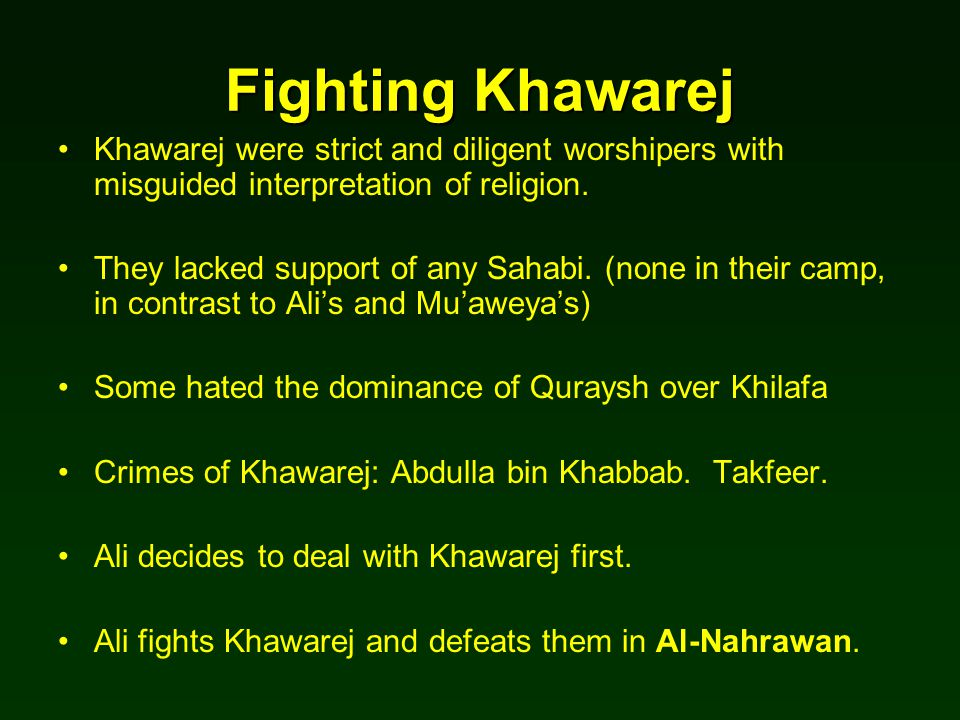 Fighting Khawarej Khawarej were strict and diligent worshipers with misguided interpretation of religion. They lacked support of any Sahabi. (none in