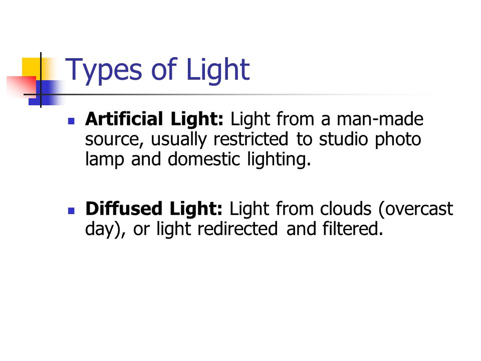 Types of Light Artificial Light: Light from a man-made source, usually restricted to studio photo lamp and domestic lighting.