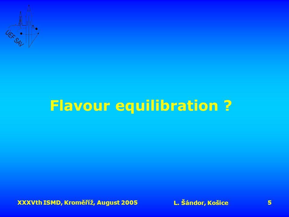 XXXVth ISMD, Kroměříž, August 2005 L. Šándor, Košice 5 Flavour equilibration ?