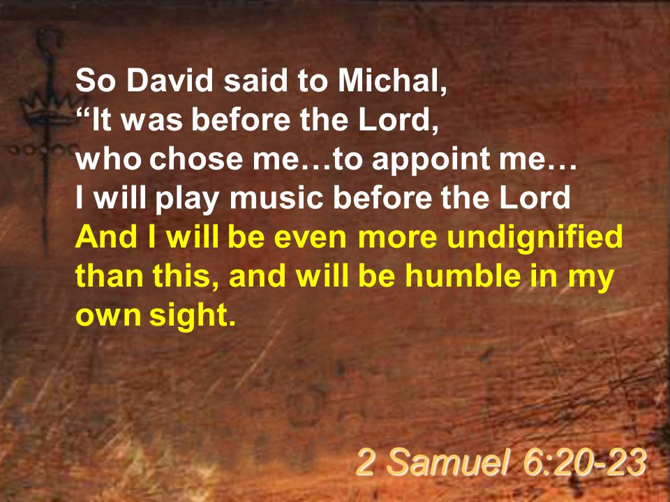 "So David said to Michal, ""It was before the Lord, who chose me…to appoint me… I will play music before the Lord And I will be even more undignified th"