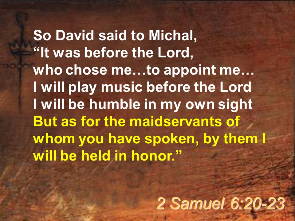 "So David said to Michal, ""It was before the Lord, who chose me…to appoint me… I will play music before the Lord I will be humble in my own sight But a"