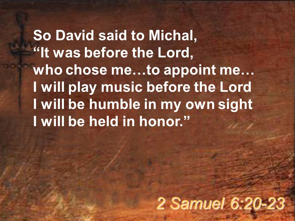 "So David said to Michal, ""It was before the Lord, who chose me…to appoint me… I will play music before the Lord I will be humble in my own sight I wil"