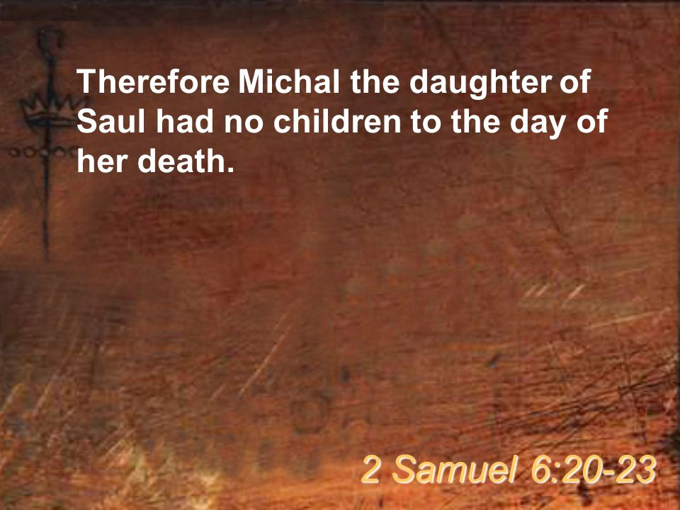 Therefore Michal the daughter of Saul had no children to the day of her death. 2 Samuel 6:20-23
