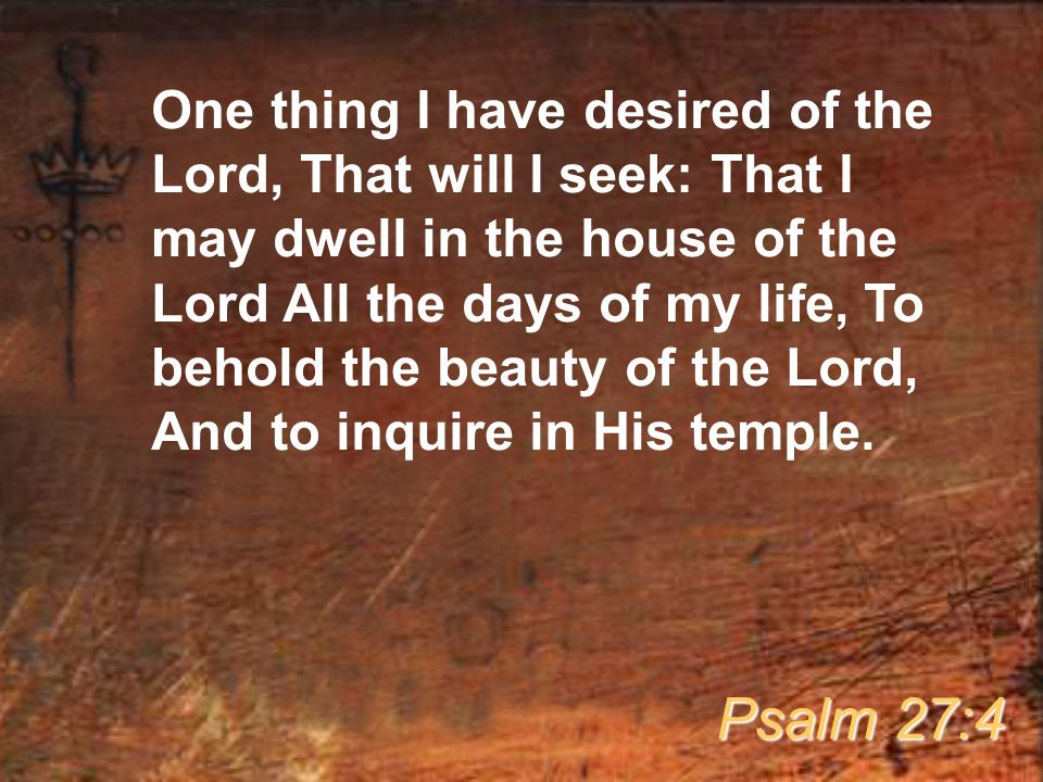One thing I have desired of the Lord, That will I seek: That I may dwell in the house of the Lord All the days of my life, To behold the beauty of the
